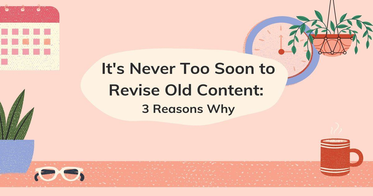 It's Never Too Soon To Revise Old Content: 3 Reasons Why
